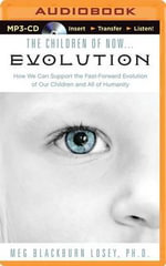 The Children of Now...Evolution : How We Can Support the Fast-Forward Evolution of Our Children and All of Humanity - Dr Meg Blackburn Losey