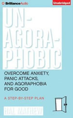 Un-Agoraphobic : Overcome Anxiety, Panic Attacks, and Agoraphobia for Good: A Step-By-Step Plan - Hal Matthew