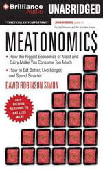 Meatonomics : How the Rigged Economics of Meat and Dairy Make You Consume Too Much and How to Eat Better, Live Longer, and Spend Smarter - David Robinson Simon