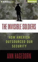 The Invisible Soldiers : How America Outsourced Our Security - Ann Hagedorn