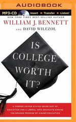 Is College Worth It? : A Former United States Secretary of Education and a Liberal Arts Graduate Expose the Broken Promise of Higher Education - Dr William J Bennett