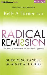 Radical Remission : Surviving Cancer Against All Odds - Kelly A Turner, PhD