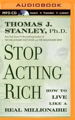 Stop Acting Rich... and Start Living Like a Real Millionaire - PH D Thomas J Stanley, PH.D.