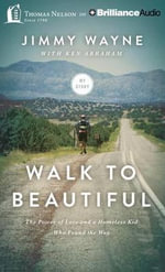 Walk to Beautiful : The Power of Love and a Homeless Kid Who Found the Way - Jimmy Wayne