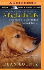 A Big Little Life : A Memoir of a Joyful Dog Named Trixie - Dean R Koontz