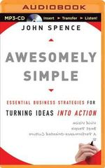Awesomely Simple : Essential Business Strategies for Turning Ideas Into Action - John Spence, Jr.