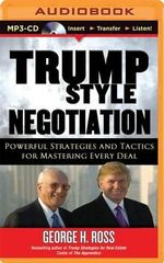 Trump Style Negotiation : Powerful Strategies and Tactics for Mastering Every Deal - George H Ross