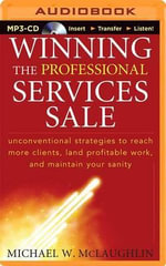 Winning the Professional Services Sale : Unconventional Strategies to Reach More Clients, Land Profitable Work, and Maintain Your Sanity - Michael W McLaughlin