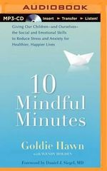 10 Mindful Minutes : Giving Our Children--And Ourselves--The Social and Emotional Skills to Reduce Stress and Anxiety for Healthier, Happier Lives - Goldie Hawn