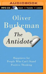 The Antidote : Happiness for People Who Can't Stand Positive Thinking - Oliver Burkeman