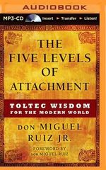 The Five Levels of Attachment : Toltec Wisdom for the Modern World - Don Miguel Ruiz, Jr