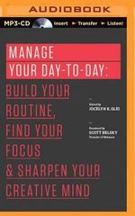 Manage Your Day to Day : Build Your Routine, Find Your Focus, and Sharpen Your Creative Mind