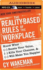 The Reality-Based Rules of the Workplace : Know What Boosts Your Value, Kills Your Chances, and Will Make You Happier - Cy Wakeman
