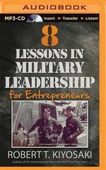 8 Lessons in Military Leadership for Entrepreneurs : How Military Values and Experience Can Shape Business and Life - Robert T Kiyosaki