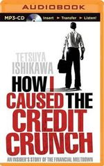 How I Caused the Credit Crunch an Insider's Story of the Financial Meltdown : An Insider's Story of the Financial Meltdown - Tetsuya Ishikawa