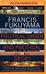 Political Order and Political Decay : From the Industrial Revolution to the Globalization of Democracy - Professor of International Political Economy Francis Fukuyama