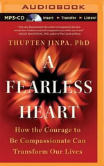 A Fearless Heart : How the Courage to Be Compassionate Can Transform Our Lives - Thupten Jinpa