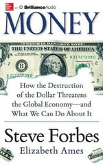 Money : How the Destruction of the Dollar Threatens the Global Economy ? and What We Can Do about It - Steve Forbes
