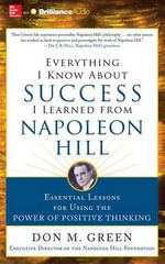 Everything I Know about Success I Learned from Napoleon Hill : Essential Lessons for Using the Power of Positive Thinking - Don M Green
