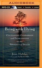 Being with Dying : Cultivating Compassion and Fearlessness in the Presence of Death - Roshi Joan Halifax