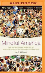 Mindful America : The Mutual Transformation of Buddhist Meditation and American Culture - Associate Professor of Religious Studies and East Asian Studies Jeff Wilson