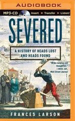 Severed : A History of Heads Lost and Heads Found - Frances Larson