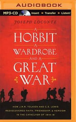 A Hobbit, a Wardrobe, and a Great War : How J. R. R. Tolkien and C. S. Lewis Rediscovered Faith, Friendship, and Heroism in the Cataclysm of 1914-1918 - Joseph Loconte