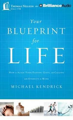 Your Blueprint for Life : How to Align Your Passion, Gifts, and Calling with Eternity in Mind - Michael Kendrick