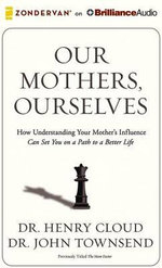 Our Mothers, Ourselves : How Understanding Your Mother's Influence Can Set You on a Path to a Better Life - Dr Henry Cloud