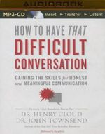 How to Have That Difficult Conversation : Gaining the Skills for Honest and Meaningful Communication - Dr Henry Cloud