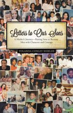 Letters to Our Sons : A Mother's Journey-Raising Sons to Become Men with Character and Courage - Yolanda Conley Shields