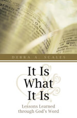 It Is What It Is : Lessons Learned Through God's Word - Debra A. Scales