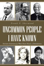 Uncommon People I Have Known : Sixteen Individuals Who Have Made a Difference - Frank P. Sherwood