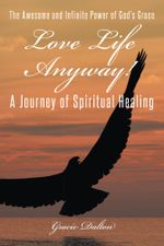 Love Life Anyway! : A Journey of Spiritual Healing - Gracie Dalton