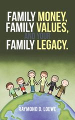 Family Money, Family Values, and Your Family Legacy. - Raymond D. Loewe