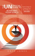 The Unofficial Guide to Achieving Your Goals : Seven Steps to Creating Your Road Map to Success - Onyx Jones