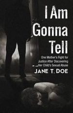 I Am Gonna Tell : One Mother's Fight for Justice After Discovering Her Child's Sexual Abuse - Jane T. Doe