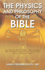 The Physics and Philosophy of the Bible : How Relativity, Quantum Physics, Plato, and History Meld with Biblical Theology to Show That God Exists and T - James Frederick Ivey MD