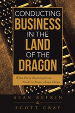 Conducting Business in the Land of the Dragon : What Every Businessperson Needs to Know about China - Alan Refkin