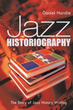 Jazz Historiography : The Story of Jazz History Writing - Daniel Hardie