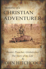 Memories of a Christian Adventurer : Hunter, Preacher, Globetrotter - John Hitchcock