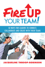 Fire Up Your Team : 50 Ways for Leaders to Connect, Collaborate and Create with Their Teams - Jacqueline Throop-Robinson