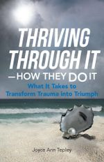 Thriving through It-How They Do It : What It Takes to Transform Trauma into Triumph - Joyce Ann Tepley