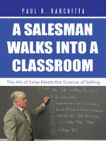 A Salesman Walks into a Classroom : The Art of Sales Meets the Science of Selling - Paul D. Barchitta