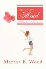 Out of My Mind : A Collection of Narratives - Martha B. Wood