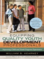 Equipping Quality Youth Development Professionals : Improving Child and Youth Program Experiences - William B. Kearney