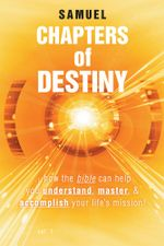 Chapters of Destiny : ...how the bible can help you understand, master, & accomplish your life's mission! -  Samuel