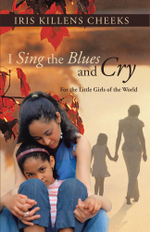 I Sing the Blues and Cry : For the Little Girls of the World - Iris Killens Cheeks