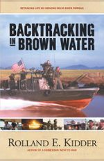Backtracking in Brown Water : Retracing Life on Mekong Delta River Patrols - Rolland E. Kidder
