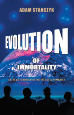 Evolution of Immortality : Extreme Futurism in the Eyes of a Humanist - Adam Stanczyk